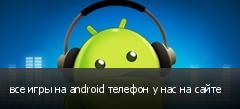 все игры на android телефон у нас на сайте