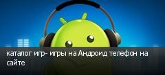 каталог игр- игры на Андроид телефон на сайте