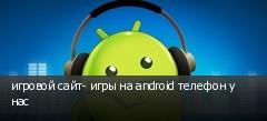 игровой сайт- игры на android телефон у нас