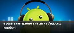 играть в интернете в игры на Андроид телефон