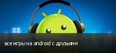 все игры на android с друзьями