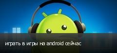 играть в игры на android сейчас