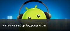 качай на выбор Андроид игры