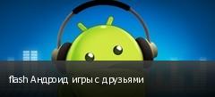 flash Андроид игры с друзьями