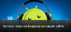 топ игр- игры на Андроид на нашем сайте