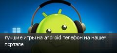 лучшие игры на android телефон на нашем портале