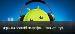 игры на android смартфон - скачать тут