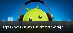 играть в сети в игры на android смартфон