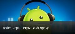 online игры - игры на Андроид