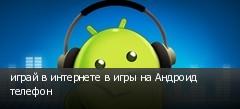 играй в интернете в игры на Андроид телефон