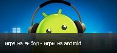 игра на выбор - игры на android