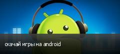 скачай игры на android
