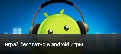 играй бесплатно в android игры