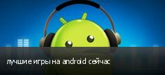 лучшие игры на android сейчас