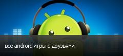 все android игры с друзьями