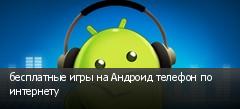 бесплатные игры на Андроид телефон по интернету