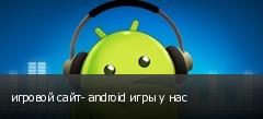 игровой сайт- android игры у нас