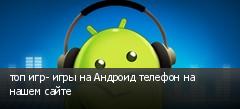 топ игр- игры на Андроид телефон на нашем сайте