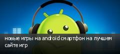 новые игры на android смартфон на лучшем сайте игр