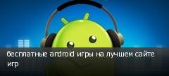 бесплатные android игры на лучшем сайте игр