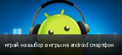 играй на выбор в игры на android смартфон
