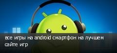 все игры на android смартфон на лучшем сайте игр