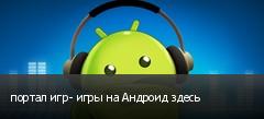 портал игр- игры на Андроид здесь