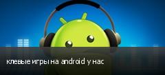 клевые игры на android у нас