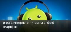 игры в интернете - игры на android смартфон