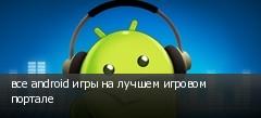 все android игры на лучшем игровом портале