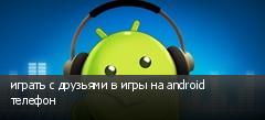 играть с друзьями в игры на android телефон