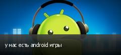 у нас есть android игры
