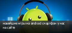 новейшие игры на android смартфон у нас на сайте