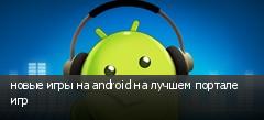 новые игры на android на лучшем портале игр