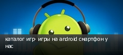 каталог игр- игры на android смартфон у нас