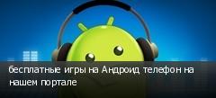 бесплатные игры на Андроид телефон на нашем портале