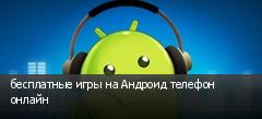 бесплатные игры на Андроид телефон онлайн