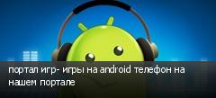 портал игр- игры на android телефон на нашем портале