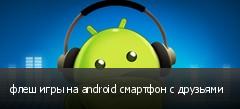 флеш игры на android смартфон с друзьями