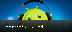Топ игры на Андроид телефон