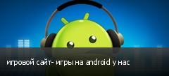 игровой сайт- игры на android у нас