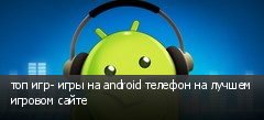 топ игр- игры на android телефон на лучшем игровом сайте