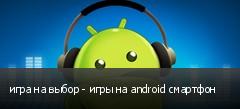 игра на выбор - игры на android смартфон