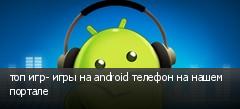 топ игр- игры на android телефон на нашем портале