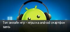Топ онлайн игр - игры на android смартфон здесь