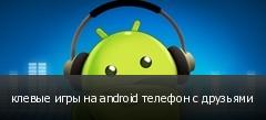 клевые игры на android телефон с друзьями