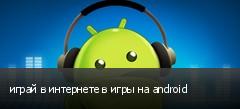 играй в интернете в игры на android