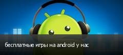 бесплатные игры на android у нас