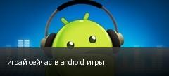 играй сейчас в android игры