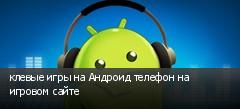 клевые игры на Андроид телефон на игровом сайте